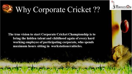 Why Corporate Cricket ?? The true vision to start Corporate Cricket Championship is to bring the hidden talent and childhood again of every hard working.