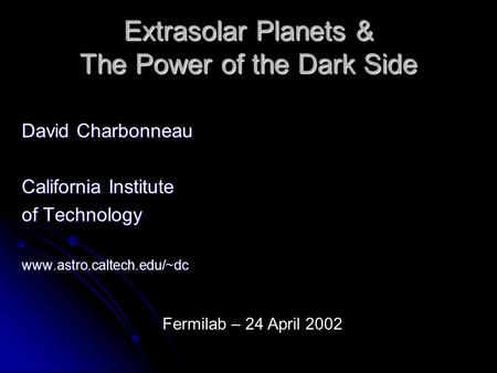 Extrasolar Planets & The Power of the Dark Side David Charbonneau California Institute of Technology www.astro.caltech.edu/~dc Fermilab – 24 April 2002.