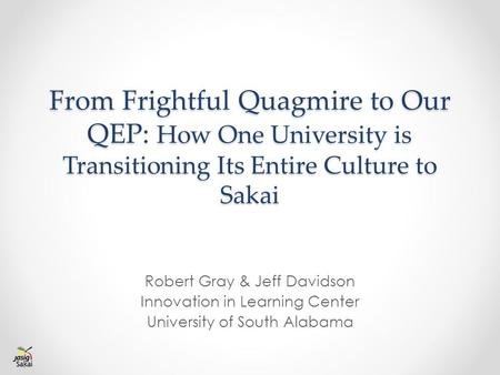 From Frightful Quagmire to Our QEP: How One University is Transitioning Its Entire Culture to Sakai Robert Gray & Jeff Davidson Innovation in Learning.