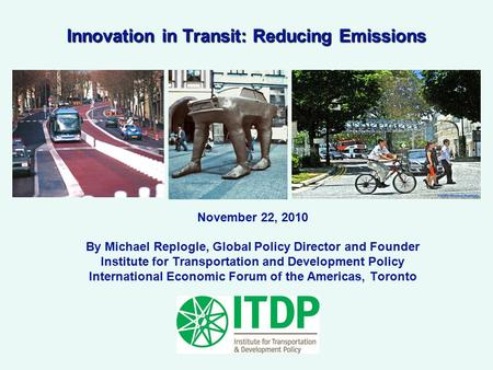 Innovation in Transit: Reducing Emissions November 22, 2010 By Michael Replogle, Global Policy Director and Founder Institute for Transportation and Development.