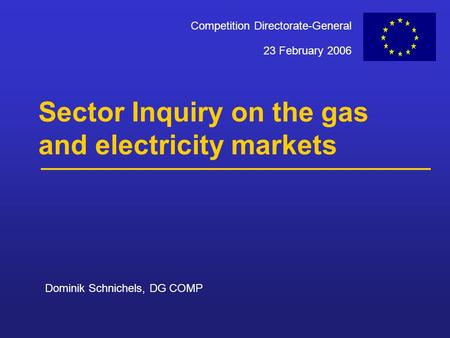 23 February 2006 Competition Directorate-General Sector Inquiry on the gas and electricity markets Dominik Schnichels, DG COMP.