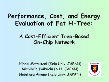 Performance, Cost, and Energy Evaluation of Fat H-Tree: A Cost-Efficient Tree-Based On-Chip Network Hiroki Matsutani (Keio Univ, JAPAN) Michihiro Koibuchi.