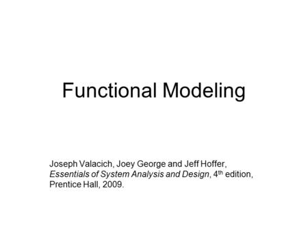 Functional Modeling Joseph Valacich, Joey George and Jeff Hoffer, Essentials of System Analysis and Design, 4 th edition, Prentice Hall, 2009.