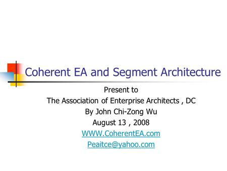 Coherent EA and Segment Architecture Present to The Association of Enterprise Architects, DC By John Chi-Zong Wu August 13, 2008