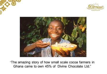 """ The amazing story of how small scale cocoa farmers in Ghana came to own 45% of Divine Chocolate Ltd."""