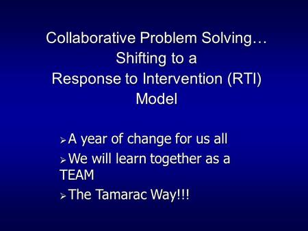 Collaborative Problem Solving… Shifting to a Response to Intervention (RTI) Model  A year of change for us all  We will learn together as a TEAM  The.