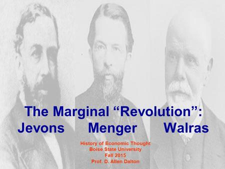 "The Marginal ""Revolution"": Jevons Menger Walras History of Economic Thought Boise State University Fall 2015 Prof. D. Allen Dalton."