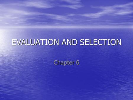 EVALUATION AND SELECTION Chapter 6. Objectives Upon completion of this chapter, you should be able to: Critically understand the process of strategy evaluation.