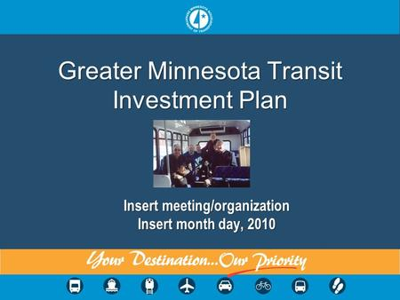 Greater Minnesota Transit Investment Plan Insert meeting/organization Insert month day, 2010.