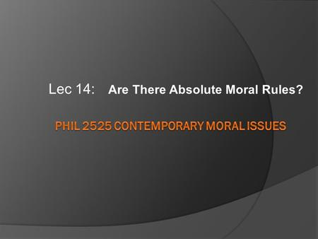 Lec 14: Are There Absolute Moral Rules?. Reminders....  Extra credit....  Writing to me.... 2525 Obama doctor's appointment NOT: phil 2525 question.