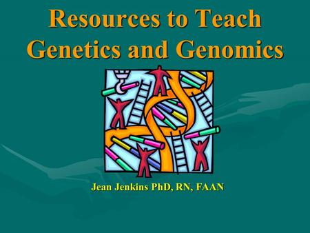 Resources to Teach Genetics and Genomics Jean Jenkins PhD, RN, FAAN.