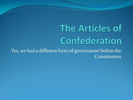 Yes, we had a different form of government before the Constitution.