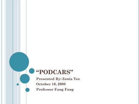 """PODCARS"" Presented By: Zonia Yee October 16, 2008 Professor Fang Fang."