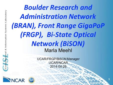 Boulder Research and Administration Network (BRAN), Front Range GigaPoP (FRGP), Bi-State Optical Network (BiSON) 1 Marla Meehl UCAR/FRGP/BiSON Manager.