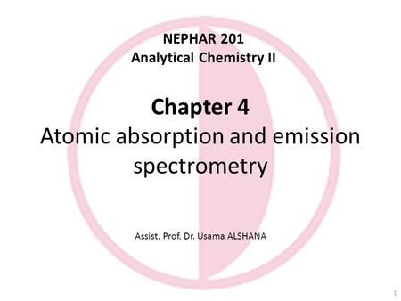 Chapter 4 Atomic absorption and emission spectrometry Assist. Prof. Dr. Usama ALSHANA NEPHAR 201 Analytical Chemistry II 1.