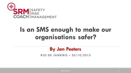Is an SMS enough to make our organisations safer? By Jan Peeters RIO DE JANEIRO – 20/10/2015 SRMCOACH.EU 1.