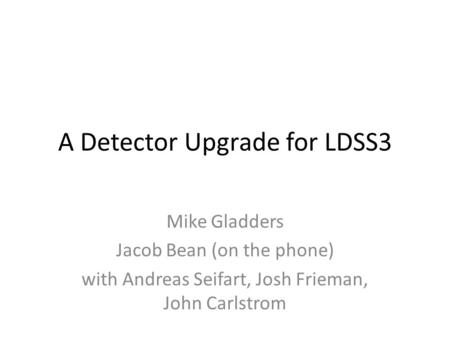 A Detector Upgrade for LDSS3 Mike Gladders Jacob Bean (on the phone) with Andreas Seifart, Josh Frieman, John Carlstrom.