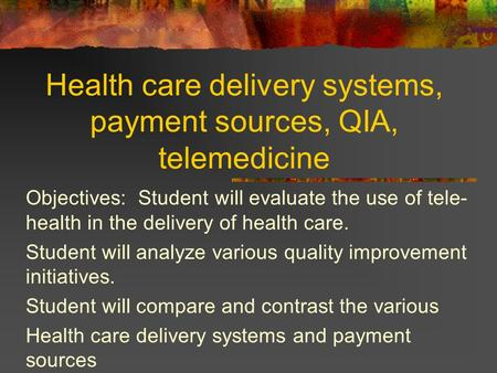 Health care delivery systems, payment sources, QIA, telemedicine Objectives: Student will evaluate the use of tele- health in the delivery of health care.