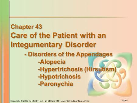 Slide 1 Copyright © 2007 by Mosby, Inc., an affiliate of Elsevier Inc. All rights reserved. Chapter 43 Care of the Patient with an Integumentary Disorder.