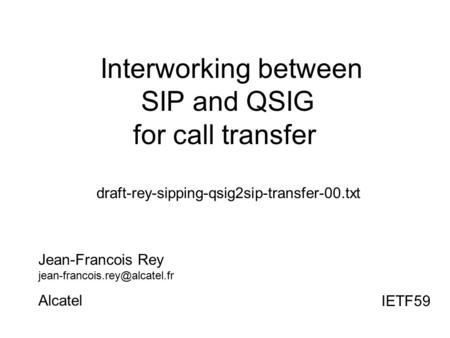 Interworking between SIP and QSIG for call transfer draft-rey-sipping-qsig2sip-transfer-00.txt Jean-Francois Rey Alcatel IETF59.