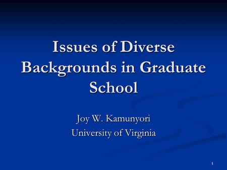 1 Issues of Diverse Backgrounds in Graduate School Joy W. Kamunyori University of Virginia.