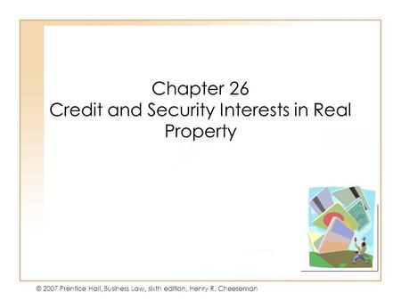 19 - 126 - 1 © 2007 Prentice Hall, Business Law, sixth edition, Henry R. Cheeseman Chapter 26 Credit and Security Interests in Real Property.