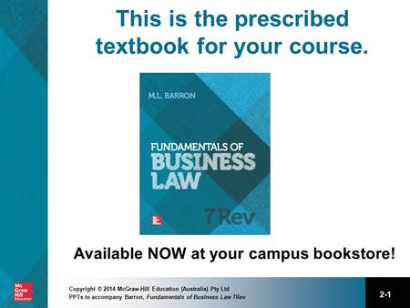 2-1 Copyright © 2014 McGraw-Hill Education (Australia) Pty Ltd PPTs to accompany Barron, Fundamentals of Business Law 7Rev This is the prescribed textbook.