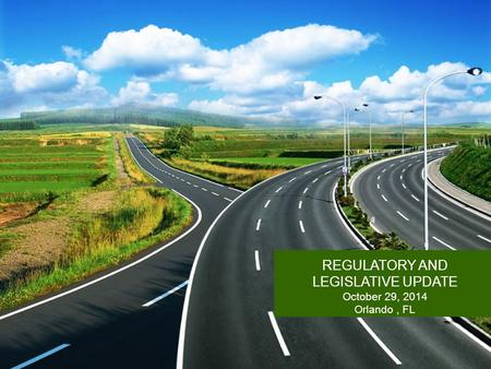 REGULATORY AND LEGISLATIVE UPDATE October 29, 2014 Orlando, FL.