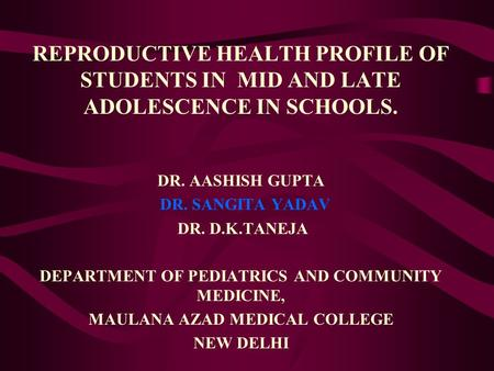 REPRODUCTIVE HEALTH PROFILE OF STUDENTS IN MID AND LATE ADOLESCENCE IN SCHOOLS. DR. AASHISH GUPTA DR. SANGITA YADAV DR. D.K.TANEJA DEPARTMENT OF PEDIATRICS.