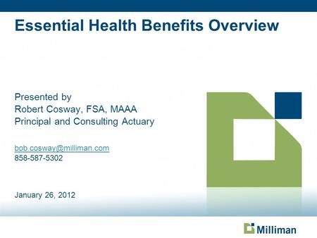 Essential Health Benefits Overview Presented by Robert Cosway, FSA, MAAA Principal and Consulting Actuary 858-587-5302 January.