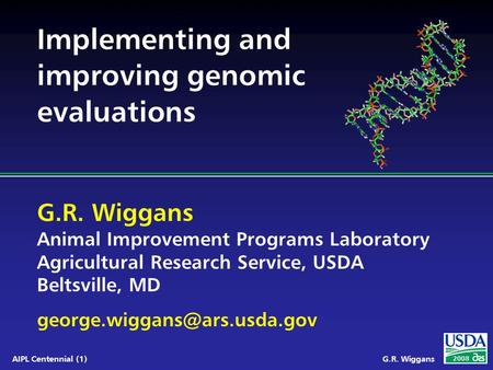 G.R. Wiggans Animal Improvement Programs Laboratory Agricultural Research Service, USDA Beltsville, MD 2008 AIPL Centennial.
