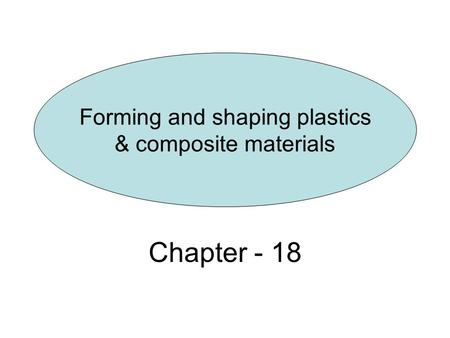 Chapter - 18 Forming and shaping plastics & composite materials.