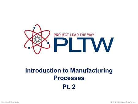 Introduction to Manufacturing Processes Pt. 2 © 2012 Project Lead The Way, Inc.Principles Of Engineering.