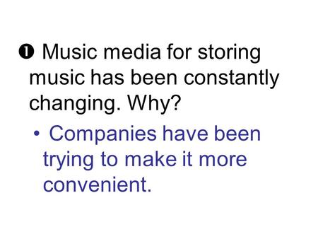  Music media for storing music has been constantly changing. Why? Companies have been trying to make it more convenient.