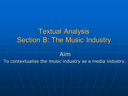 Textual Analysis Section B: The Music Industry Aim To contextualise the music industry as a media industry.