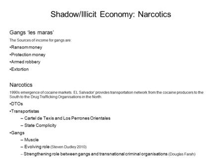 Shadow/Illicit Economy: Narcotics Gangs 'les maras' The Sources of income for gangs are: Ransom money Protection money Armed robbery Extortion Narcotics.