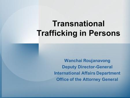 Transnational Trafficking in Persons Wanchai Roujanavong Deputy Director-General International Affairs Department Office of the Attorney General.