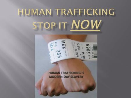" Human trafficking is when a person or a group of people are sold to ""slavery"" involuntarily.  Victims of human trafficking are deceived, tricked, and."