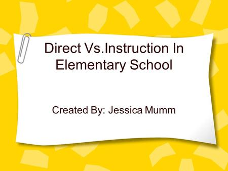 Direct Vs.Instruction In Elementary School Created By: Jessica Mumm.