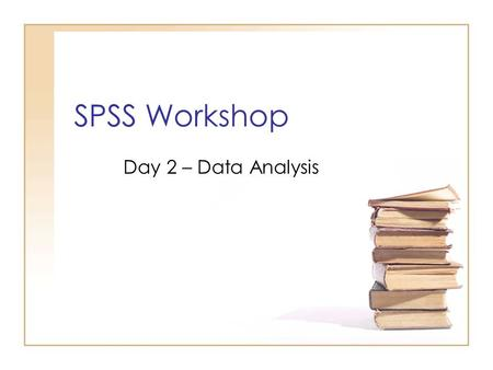 SPSS Workshop Day 2 – Data Analysis. Outline Descriptive Statistics Types of data Graphical Summaries –For Categorical Variables –For Quantitative Variables.