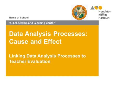 Data Analysis Processes: Cause and Effect Linking Data Analysis Processes to Teacher Evaluation Name of School.