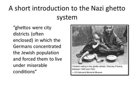"A short introduction to the Nazi ghetto system ""ghettos were city districts (often enclosed) in which the Germans concentrated the Jewish population and."