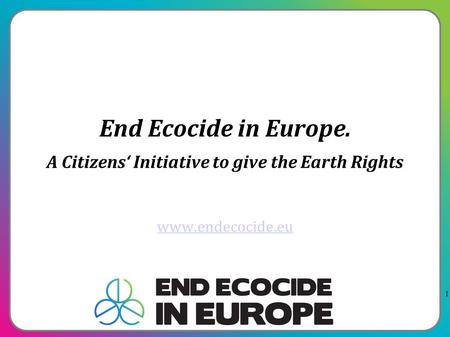 1 End Ecocide in Europe. A Citizens' Initiative to give the Earth Rights www.endecocide.eu.