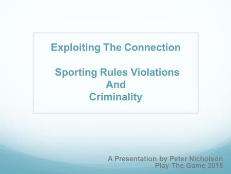 A Presentation by Peter Nicholson Play The Game 2015 Exploiting The Connection Sporting Rules Violations And Criminality.