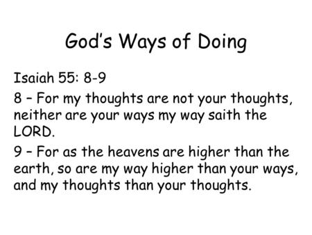 God's Ways of Doing Isaiah 55: 8-9 8 – For my thoughts are not your thoughts, neither are your ways my way saith the LORD. 9 – For as the heavens are higher.