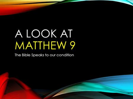 A LOOK AT MATTHEW 9 The Bible Speaks to our condition.