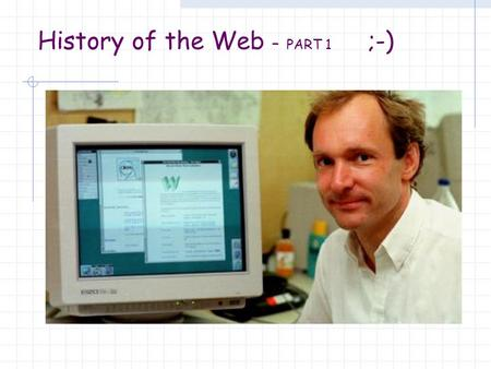 History of the Web – PART 1 ;-). The World-Wide-Web has revolutionized the availability and access to information. Billions of web pages may be reached.