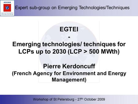 Workshop of St Petersburg - 27 th October 2009 Expert sub-group on Emerging Technologies/Techniques EGTEI - Emerging technologies/ techniques for LCPs.