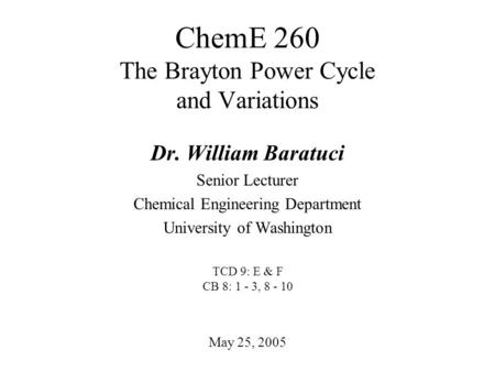 ChemE 260 The Brayton Power Cycle and Variations May 25, 2005 Dr. William Baratuci Senior Lecturer Chemical Engineering Department University of Washington.