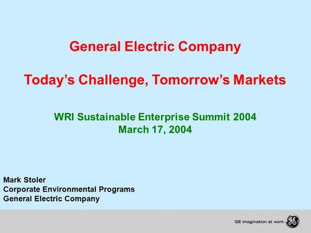 General Electric Company Today's Challenge, Tomorrow's Markets WRI Sustainable Enterprise Summit 2004 March 17, 2004 Mark Stoler Corporate Environmental.